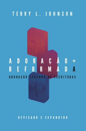 Adoração Reformada: Adoração Segundo As Escrituras | Terry L. Johnson
