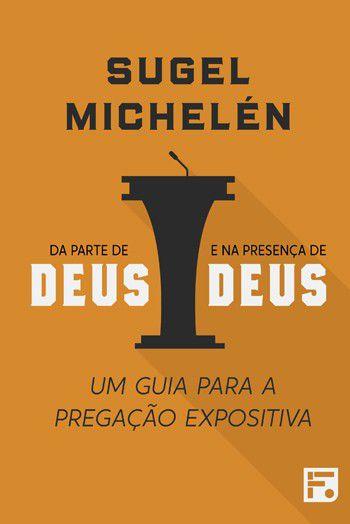 Da parte de Deus e na presença de Deus: Um guia para a pregação expositiva | SUGEL MICHELÉN