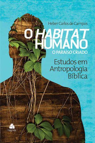 O Habitat Humano – O Paraíso Criado:Estudos em Antropologia Bíblica | Heber Carlos De Campos