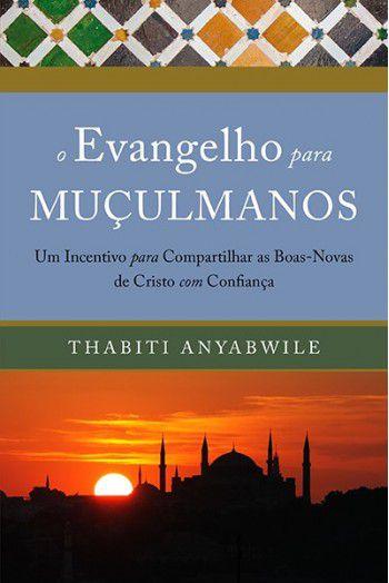 O evangelho para muçulmanos: Um incentivo para compartilhar as boas-novas de Cristo com confiança | THABITI ANYABWILE