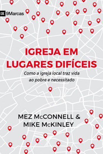 Igreja em Lugares Difíceis: Como a igreja local traz vida ao pobre e necessitado | MEZ MCCONNELL , MIKE MCKINLEY