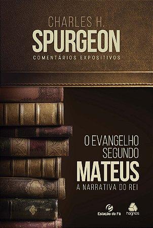O Evangelho Segundo Mateus – A Narrativa Do Rei | C. H. Spurgeon (Comentários Expositivos)