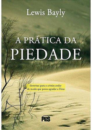 A Prática Da Piedade | Diretrizes para o cristão andar de modo que possa agradar a Deus - Lewis Bayly