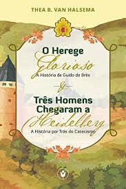 O herege glorioso & Três homens chegaram a Heidelberg - Thea N. Van Halsema