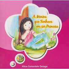 A menina que sonhava em ser princesa - Alice Gotardelo Delage