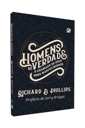 Homens de verdade: O chamado de Deus para masculinidade - RICHARD D. PHILLIPS