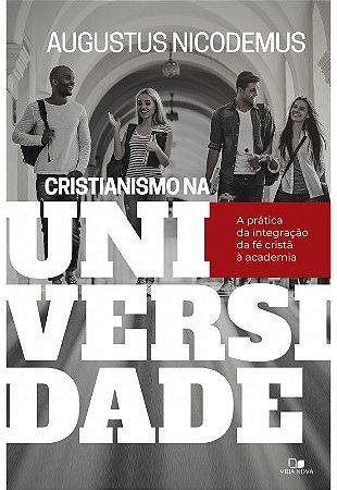 Cristianismo na Universidade a prática da integração da fé cristã à academia - AUGUSTUS NICODEMUS LOPES