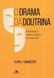 O Drama da doutrina: uma abordagem canônico-linguística da teologia cristã - KEVIN J. VANHOOZER