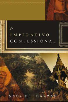O Imperativo Confessional | Carl R. Trueman