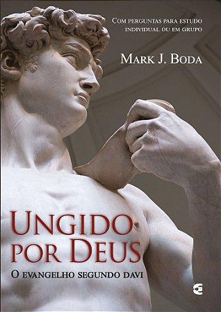Ungido Por Deus – O Evangelho Segundo Davi | Mark J. Boda