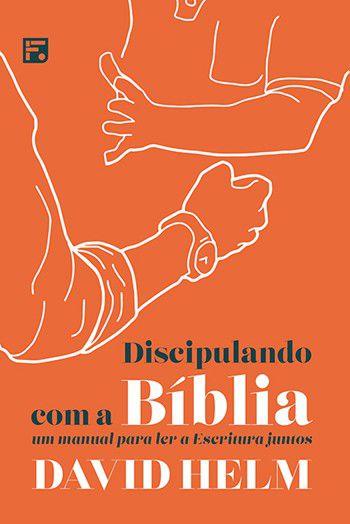 Discipulando com a Bíblia Um manual para ler a Escritura juntos DAVID HELM
