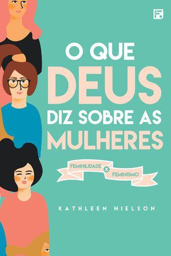 O Que Deus Diz Sobre As Mulheres: Feminilidade X Feminismo | Kathleen B. Nielson