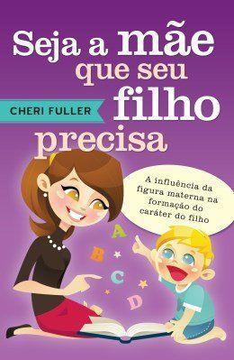 Seja a mãe que seu filho precisa - Cheri Fuller