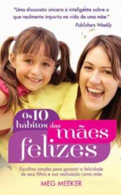Os 10 hábitos das mães felizes - Meg Meeker