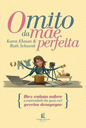 O mito da mãe perfeita - Karen Ehman e Ruth Schwenk