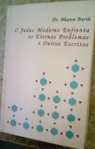 O Judeu Moderno Enfrenta os Eternos Problemas e Outros Escritos - Dr Aharon Barth