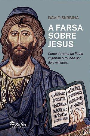 A Farsa sobre Jesus - Como a trama de Paulo enganou o mundo por dois mil anos.
