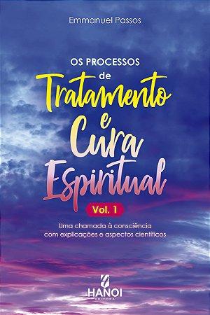 Os Processos de Tratamento e Cura Espiritual, Vol. 1 - uma chamada à consciência com explicações e aspectos científicos