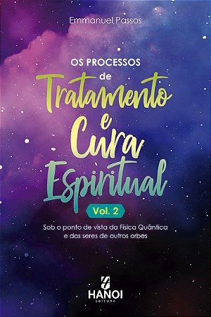 Os Processos de Tratamento e Cura Espiritual, Vol. 2 - sob o ponto de vista da Física Quântica e dos seres de outros orbes