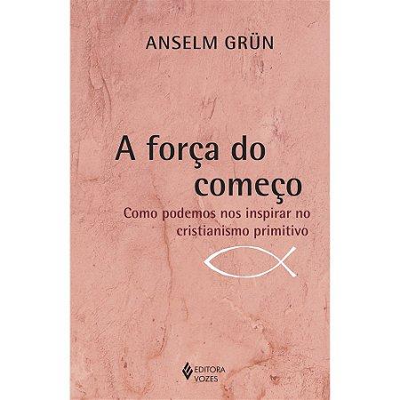 A força do começo - Anselm Grün