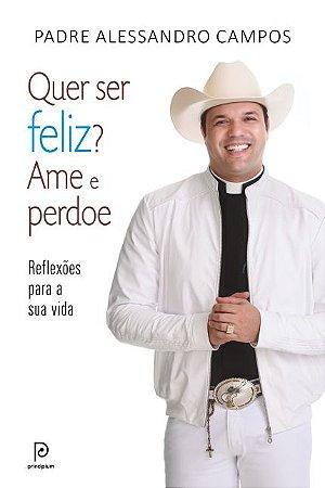 Livro Quer Ser Feliz? Ame E Perdoe - Pe. Alessandro Campos