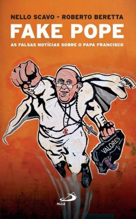 FAKE POPE - As Falsas Notícias sobre o Papa Francisco - Nello Scavo e Roberto Beretta