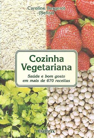 Cozinha Vegetariana: Saúde e Bom Gosto em Mais de 670 Receitas