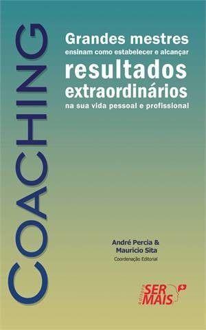 Coaching - Grandes Mestres Ensinam Como Estabelecer E Alcançar Resultados Extraordinários Na Sua Vida Pessoal E Profissional