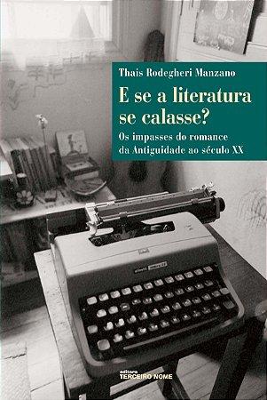 E Se A Literatura Se Calasse?: Os Impasses Do Romance, Da Antiguidade Ao Século XX