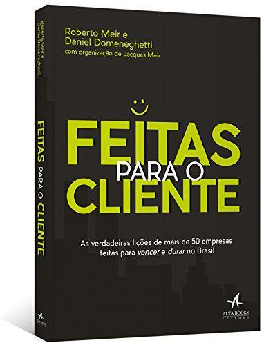 Feitas Para O Cliente - As Verdadeiras Lições De Mais De 50 Empresas Feitas Para Vencer E Durar No Brasil