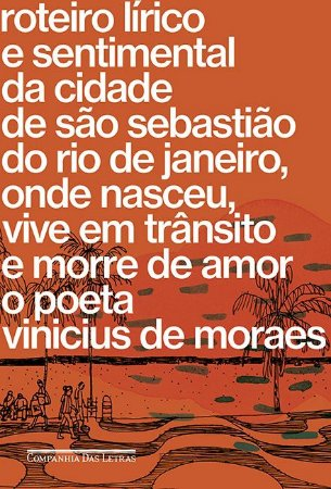 Roteiro lírico e sentimental da cidade de São Sebastião do Rio de Janeiro: Onde nasceu, vive em trânsito e morre de amor o poeta Vinicius de Moraes