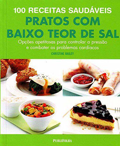 100 Receitas Saudáveis. Pratos com Baixo Teor de Sal, Opções Apetitosas Para Controlar a Pressão