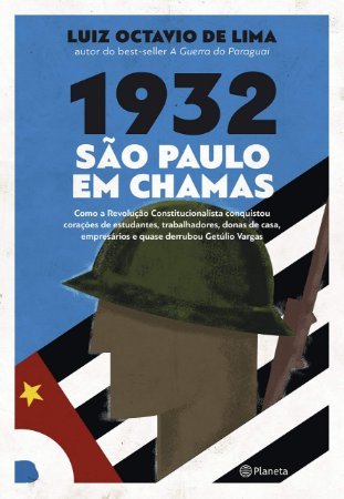 1932: São Paulo em chamas: Como a revolução constitucionalista conquistou corações de estudantes, trabalhadores, donas de casa, empresários e quase derrubou Getúlio Vargas