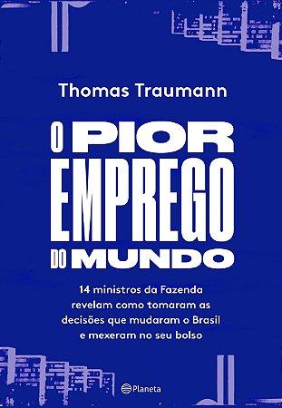 O pior emprego do mundo: 14 ministros da Fazenda contam como tomaram as decisões que mudaram o Brasil e mexeram no seu bolso