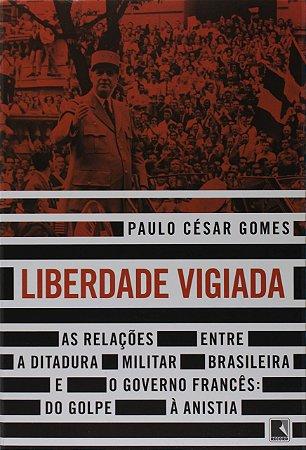 Liberdade vigiada: As relações entre a ditadura militar brasileira e o governo francês: Do golpe à anistia
