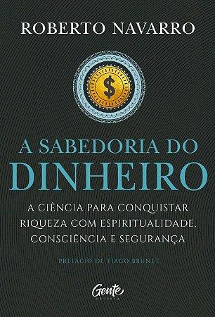 A Sabedoria do Dinheiro: A ciência para conquistar riqueza com espiritualidade, consciência e segurança.