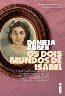 Os Dois Mundos de Isabel: A Saga da Menina Que Nasceu no Sertão Mineiro, Em 1924, e Com Apenas 9 Anos Passou a Ver e Ouvir Coisas Que Ninguém Compreendia