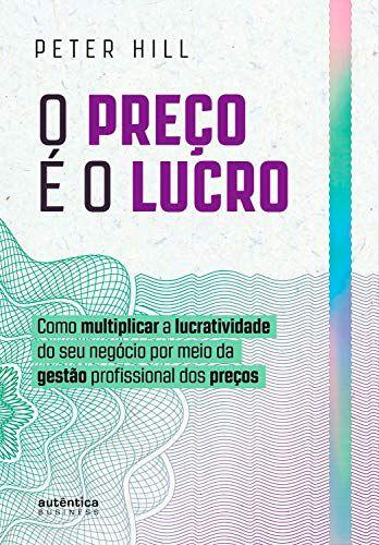 O preço é o lucro: Como multiplicar a lucratividade do seu negócio por meio da gestão profissional dos preços