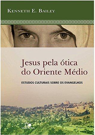Jesus Pela Ótica Do Oriente Médio - Kenneth Bailey