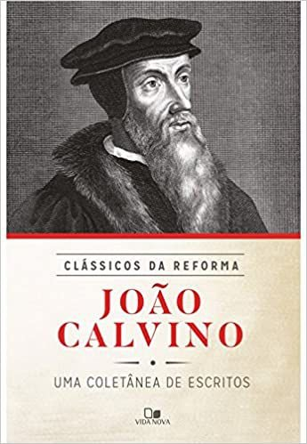 João Calvino: coletânea de escritos - Série clássicos da Reforma