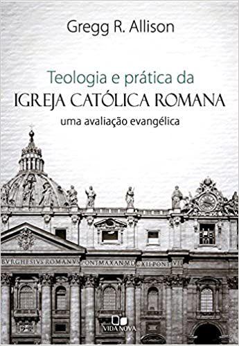 Teologia e prática da igreja católica romana: uma avaliação evangélica