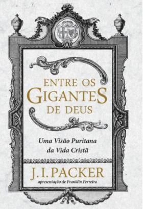 Entre os Gigantes de Deus | Uma visão puritana da vida cristã| J. I. PACKER