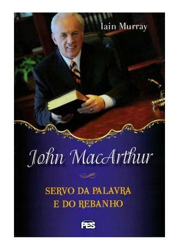 JOHN MACARTHUR SERVO DA PALAVRA E DO REBANHO, IAIN MURRAY
