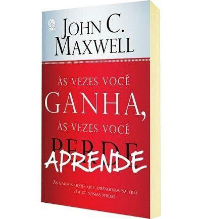 As Vezes Você Ganha, às Vezes Você Aprende. John C. Maxwell