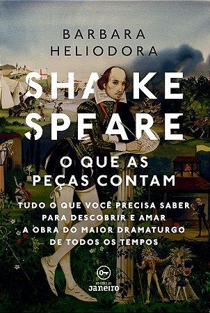 Shakespeare: o que as peças contam - tudo o que você precisa saber para descobrir e amar a obra do maior dramaturgo de todos os tempos