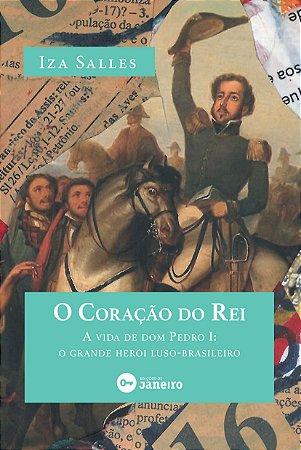 """""""O Coração do Rei: A vida de dom Pedro I: o grande herói luso-brasileiro"""", de Iza Salles"""