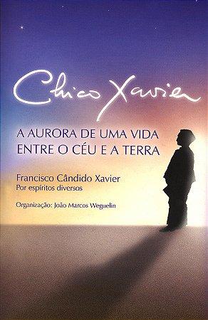 Chico Xavier-A Aurora de Uma Vida Entre o Céu e a Terra