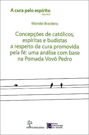 Concepções de Católicos, Espíritas e Budistas a Respeito da Cura Promovida pela Fé - Cura Pelo Espírito (A) Vol.5
