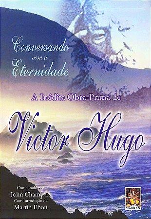 Conversando Com a Eternidade a Inédita Obra Prima de Victor Hugo