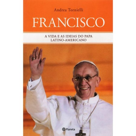 Francisco - A Vida e as Ideias do Papa Latino-Americano